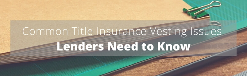 common-title-insurance-vesting-issues-lenders-need-to-know